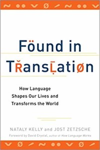 Found in Translation: How Language Shapes Our Lives and Transforms the World by Nataly Kelly and Jost Zetzsche