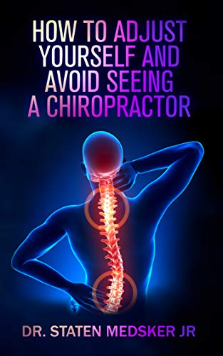How To Adjust Yourself And Avoid Seeing A Chiropractor by Dr. Staten Medsker